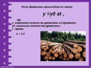 Рост древесины происходит по закону  у =у0 at , где у-изменение количес