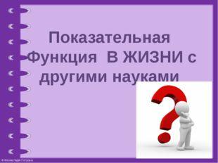 Показательная Функция В ЖИЗНИ с другими науками © Фокина Лидия Петровна