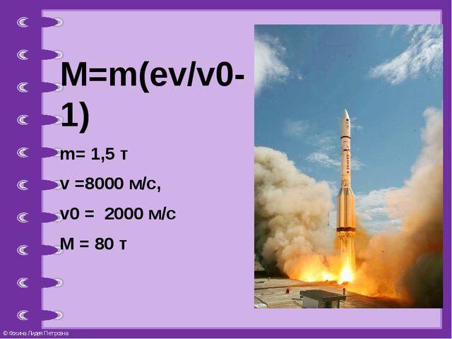 M=m(ev/v0-1) m= 1,5 т v =8000 м/с, v0 = 2000 м/с M = 80 т © Фокина Лидия Петр...
