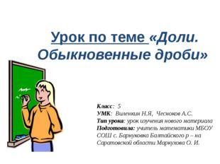 Урок по теме «Доли. Обыкновенные дроби» Класс: 5 УМК: Виленкин Н.Я, Чесноков
