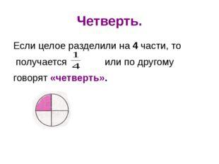 Четверть. Если целое разделили на 4 части, то получается или по другому говор