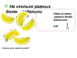 На сколько равных долек разделили апельсин? Какова цель нашего урока? Одна и