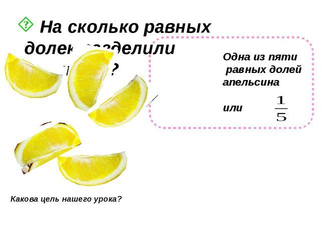На сколько равных долек разделили апельсин? Какова цель нашего урока? Одна и...