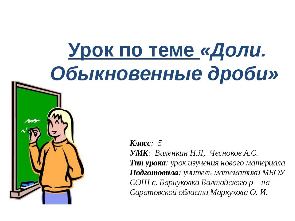 Урок по теме «Доли. Обыкновенные дроби» Класс: 5 УМК: Виленкин Н.Я, Чесноков...