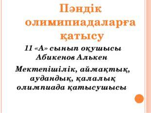11 «А» сынып оқушысы Абикенов Алькен Мектепішілік, аймақтық, аудандық, қалалы