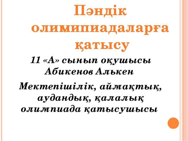 11 «А» сынып оқушысы Абикенов Алькен Мектепішілік, аймақтық, аудандық, қалалы...