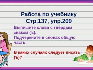 Работа по учебнику Стр.137, упр.209 Выпишите слова с твёрдым знаком (ъ). Подч