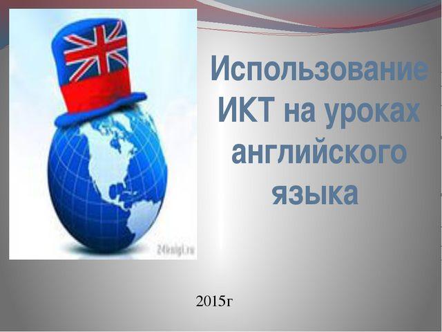 Использование ИКТ на уроках английского языка 2015г
