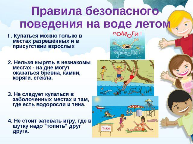 Правила безопасного поведения на воде летом I . Купаться можно только в места...