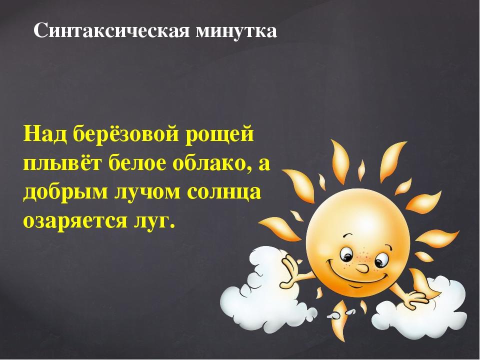 Над берёзовой рощей плывёт белое облако, а добрым лучом солнца озаряется луг...