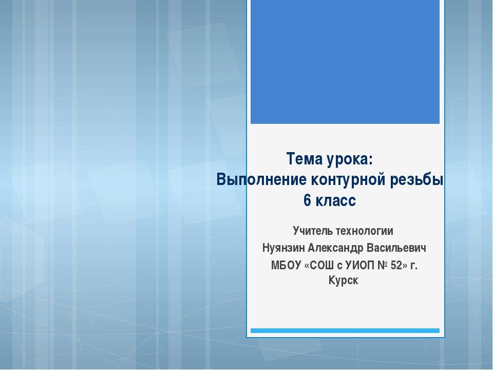 Тема урока: Выполнение контурной резьбы 6 класс Учитель технологии Нуянзин Ал...