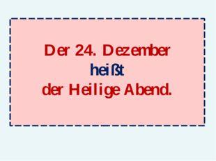 Der 24. Dezember heißt der Heilige Abend.