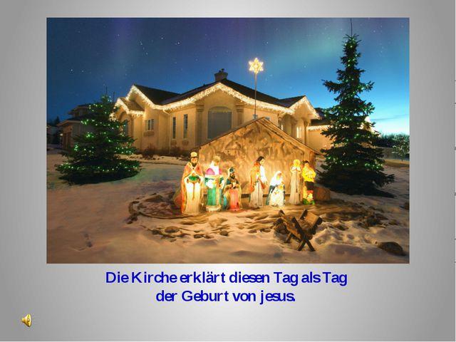 Die Kirche erklärt diesen Tag als Tag der Geburt von jesus.