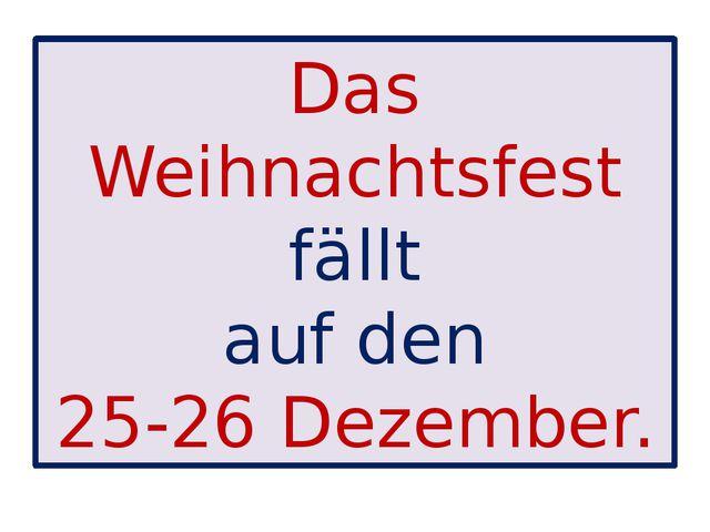 Das Weihnachtsfest fällt auf den 25-26 Dezember.