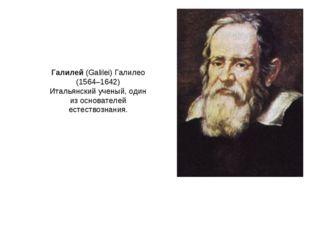 Галилей (Galilei) Галилео (1564–1642) Итальянский ученый, один из основателей