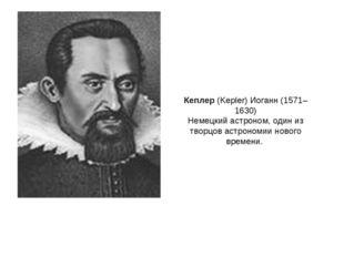 Кеплер (Kepler) Иоганн (1571–1630) Немецкий астроном, один из творцов астроно