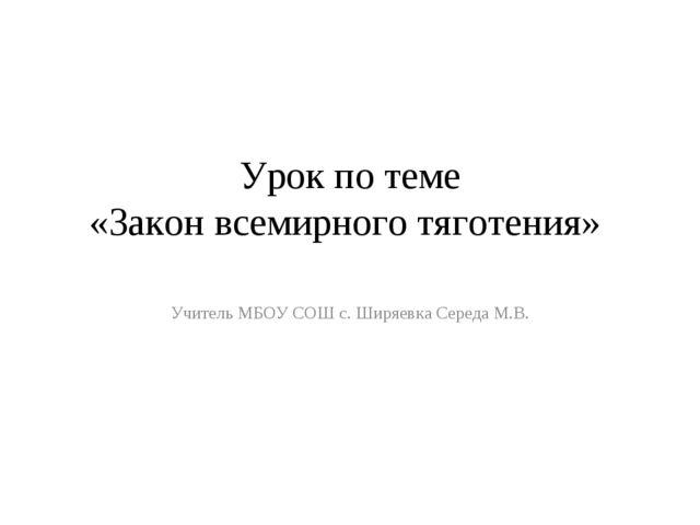Урок по теме «Закон всемирного тяготения» Учитель МБОУ СОШ с. Ширяевка Середа...