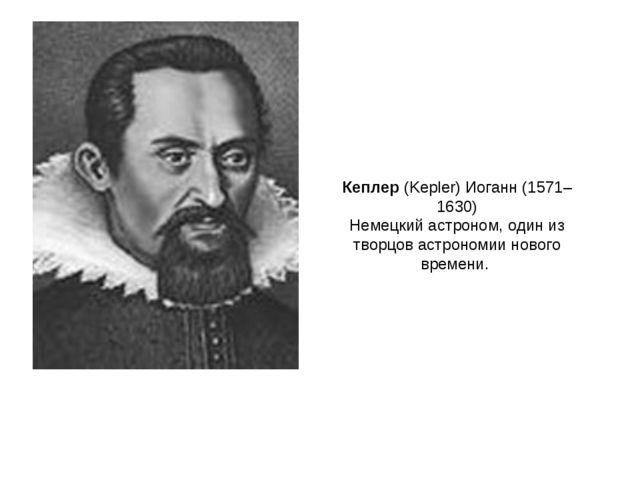 Кеплер (Kepler) Иоганн (1571–1630) Немецкий астроном, один из творцов астроно...