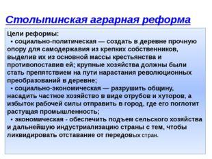 Столыпинская аграрная реформа Цели реформы: • социально-политическая — созд