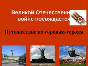 Великой Отечественной войне посвящается Путешествие по городам-героям