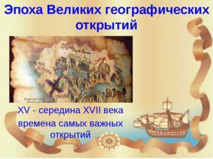 Эпоха Великих географических открытий XV - середина XVII века времена самых в