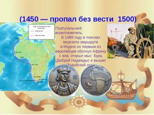 Ва́ско да Га́ма (1460или1469—1524) Богатый португальский вельможа и мор