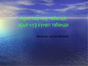 Аҫыл таш һыу төбөндә, аҫыл һүҙ күңел төбөндә (башҡорт халыҡ мәҡәле)