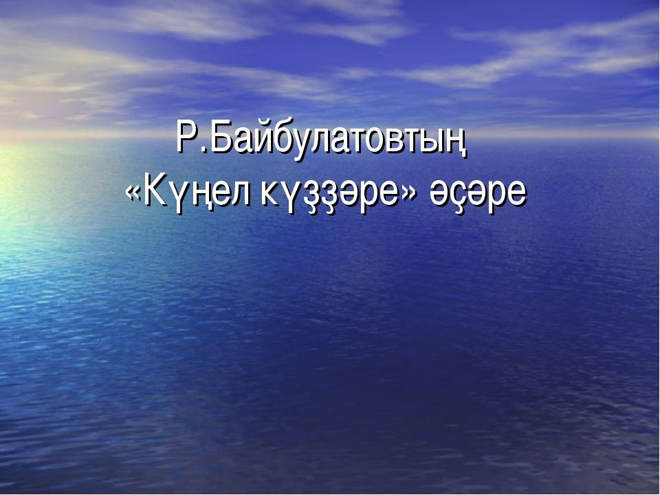 Р.Байбулатовтың «Күңел күҙҙәре» әҫәре