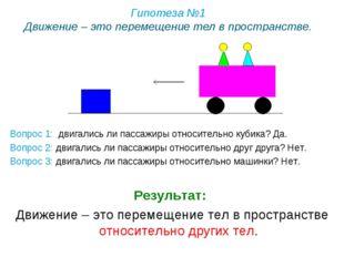 Гипотеза №1 Движение – это перемещение тел в пространстве. Вопрос 1: двигалис