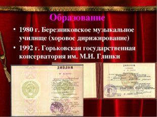 Образование 1980 г. Березниковское музыкальное училище (хоровое дирижирование
