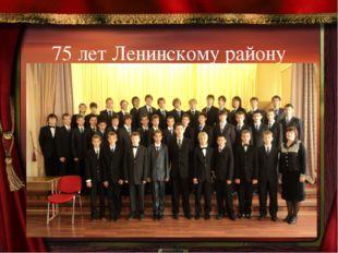 75 лет Ленинскому району