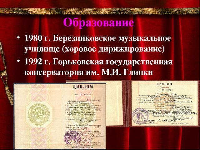 Образование 1980 г. Березниковское музыкальное училище (хоровое дирижирование...