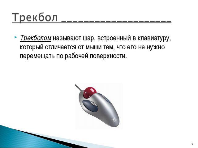 Трекболом называют шар, встроенный в клавиатуру, который отличается от мыши т...