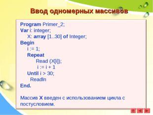 Ввод одномерных массивов Program Primer_2; Var i: integer; X: array [1..30] o