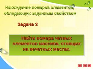 Задача 3 Найти номера четных элементов массива, стоящих на нечетных местах. Н