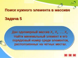 Поиск нужного элемента в массиве Задача 5 Дан одномерный массив Х1, Х2, …, Хn