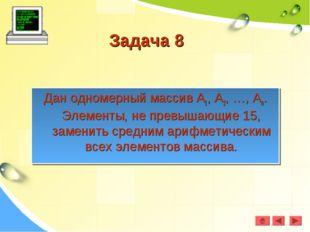 Задача 8 Дан одномерный массив А1, А2, …, Аn. Элементы, не превышающие 15, за