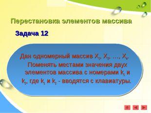 Перестановка элементов массива Задача 12 Дан одномерный массив Х1, Х2, …, Хn.