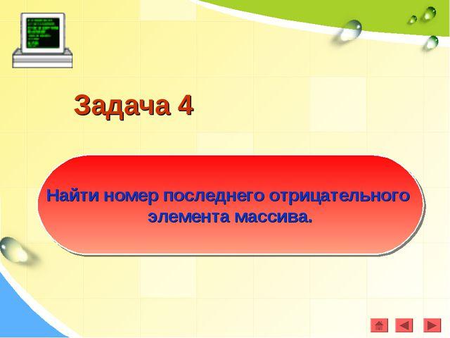 Задача 4 Найти номер последнего отрицательного элемента массива.