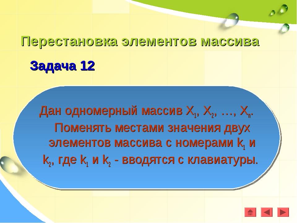 Перестановка элементов массива Задача 12 Дан одномерный массив Х1, Х2, …, Хn....