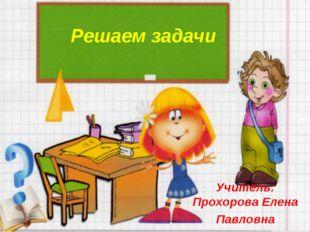 Решаем задачи Учитель: Прохорова Елена Павловна
