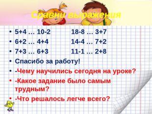 Сравни выражения 5+4 … 10-2 18-8 … 3+7 6+2 … 4+4 14-4 … 7+2 7+3 … 6+3 11-1 …
