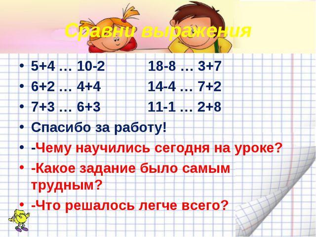 Сравни выражения 5+4 … 10-2 18-8 … 3+7 6+2 … 4+4 14-4 … 7+2 7+3 … 6+3 11-1 …...