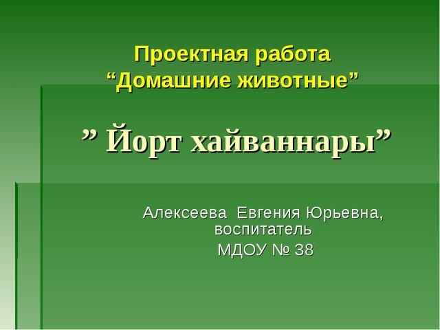 """Проектная работа """"Домашние животные"""" """" Йорт хайваннары"""" Алексеева Евгения Юрь..."""