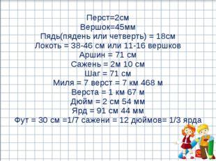 Перст=2см Вершок=45мм Пядь(пядень или четверть) = 18см Локоть = 38-46 см или