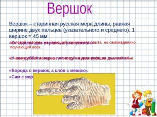 Вершок – старинная русская мера длины, равная ширине двух пальцев (указательн