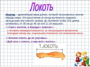 Локоть – древнейшая мера длины, которой пользовались многие народы мира. Это