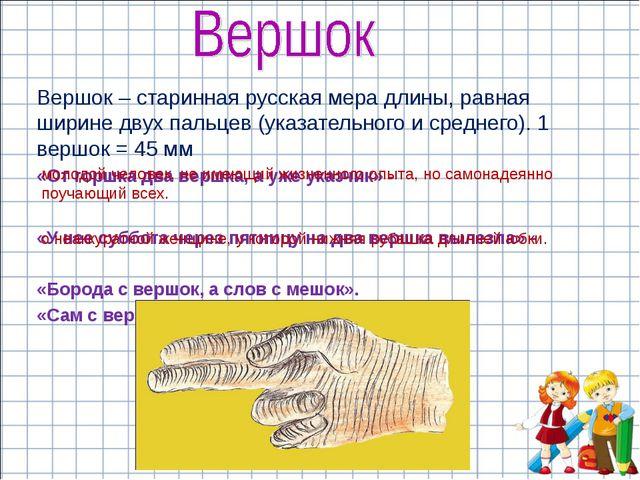 Вершок – старинная русская мера длины, равная ширине двух пальцев (указательн...