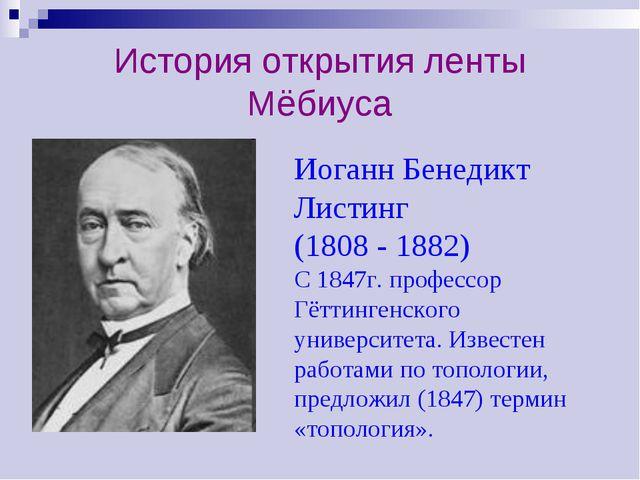 История открытия ленты Мёбиуса Иоганн Бенедикт Листинг (1808 - 1882) С 1847г....