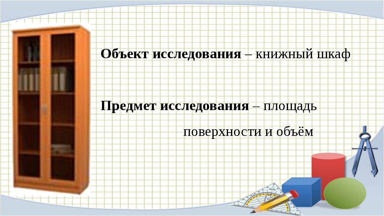 Объект исследования – книжный шкаф Предмет исследования – площадь поверхности...